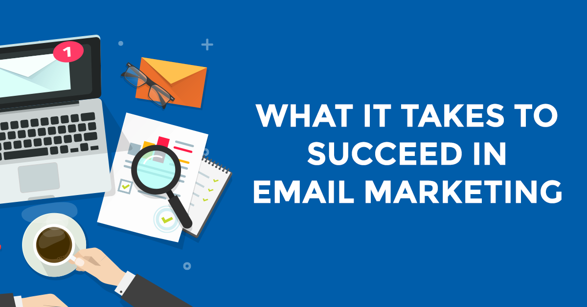 What It Takes To Succeed In Email Marketing