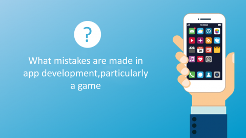 What Mistakes Are Made In App Development, Particularly A Game?